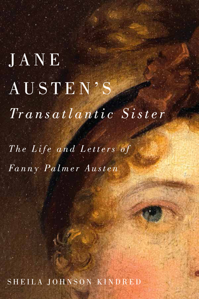 Jane Austen's Transatlantic Sister: The Life and Letters of Fanny Palmer Austen, by Sheila Johnson Kindred